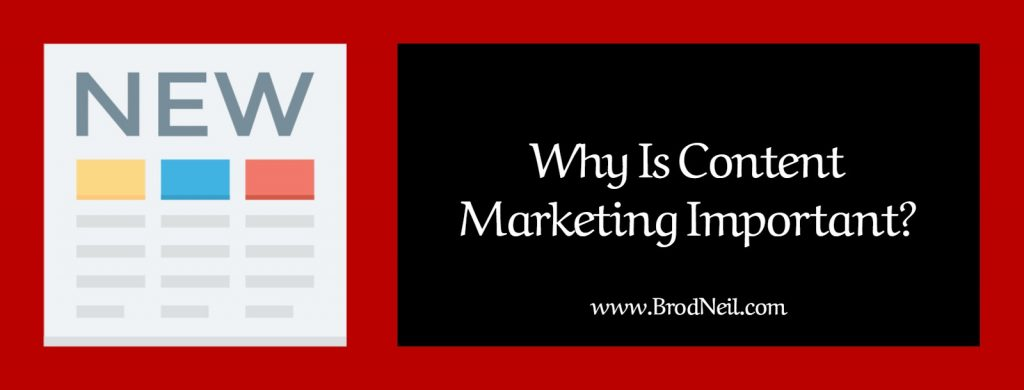 why is content marketing important brodneil.com